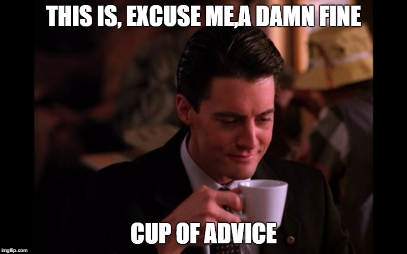 """Meme with Dale Cooper and text """"This is, excuse me, a damn fine cup of advice"""""""